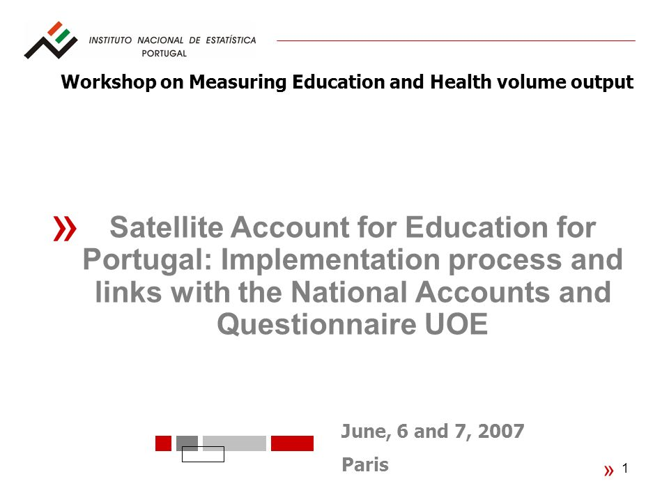 1 « June, 6 and 7, 2007 Paris « Satellite Account for Education for Portugal: Implementation process and links with the National Accounts and Questionnaire UOE Workshop on Measuring Education and Health volume output