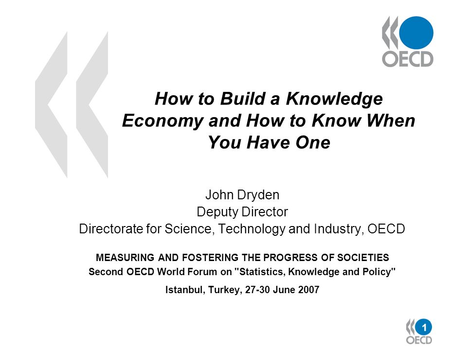 1 How to Build a Knowledge Economy and How to Know When You Have One John Dryden Deputy Director Directorate for Science, Technology and Industry, OEC