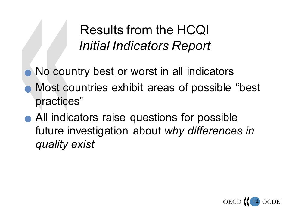 14 Results from the HCQI Initial Indicators Report No country best or worst in all indicators Most countries exhibit areas of possible best practices All indicators raise questions for possible future investigation about why differences in quality exist