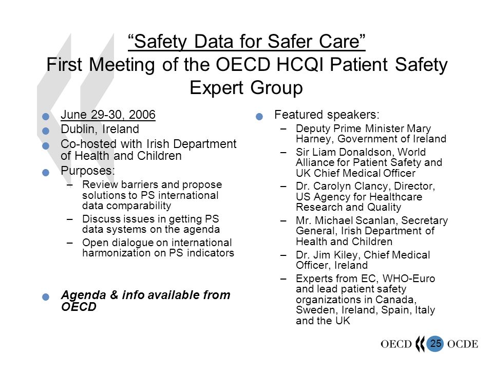 25 Safety Data for Safer Care First Meeting of the OECD HCQI Patient Safety Expert Group June 29-30, 2006 Dublin, Ireland Co-hosted with Irish Department of Health and Children Purposes: –Review barriers and propose solutions to PS international data comparability –Discuss issues in getting PS data systems on the agenda –Open dialogue on international harmonization on PS indicators Agenda & info available from OECD Featured speakers: –Deputy Prime Minister Mary Harney, Government of Ireland –Sir Liam Donaldson, World Alliance for Patient Safety and UK Chief Medical Officer –Dr.