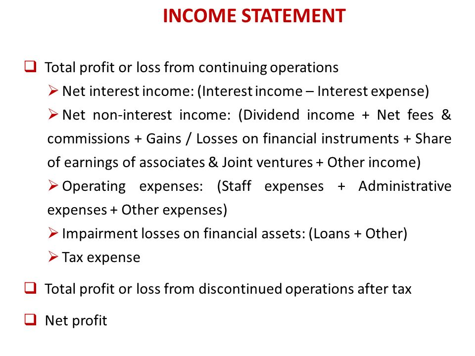 Total profit or loss from continuing operations Net interest income: (Interest income – Interest expense) Net non-interest income: (Dividend income + Net fees & commissions + Gains / Losses on financial instruments + Share of earnings of associates & Joint ventures + Other income) Operating expenses: (Staff expenses + Administrative expenses + Other expenses) Impairment losses on financial assets: (Loans + Other) Tax expense Total profit or loss from discontinued operations after tax Net profit