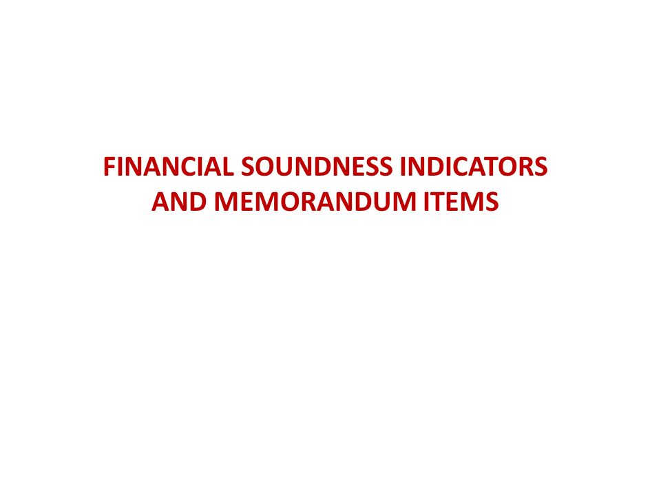 FINANCIAL SOUNDNESS INDICATORS AND MEMORANDUM ITEMS