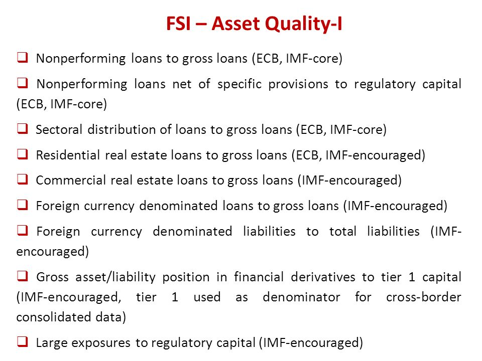 FSI – Asset Quality-I Nonperforming loans to gross loans (ECB, IMF-core) Nonperforming loans net of specific provisions to regulatory capital (ECB, IMF-core) Sectoral distribution of loans to gross loans (ECB, IMF-core) Residential real estate loans to gross loans (ECB, IMF-encouraged) Commercial real estate loans to gross loans (IMF-encouraged) Foreign currency denominated loans to gross loans (IMF-encouraged) Foreign currency denominated liabilities to total liabilities (IMF- encouraged) Gross asset/liability position in financial derivatives to tier 1 capital (IMF-encouraged, tier 1 used as denominator for cross-border consolidated data) Large exposures to regulatory capital (IMF-encouraged)
