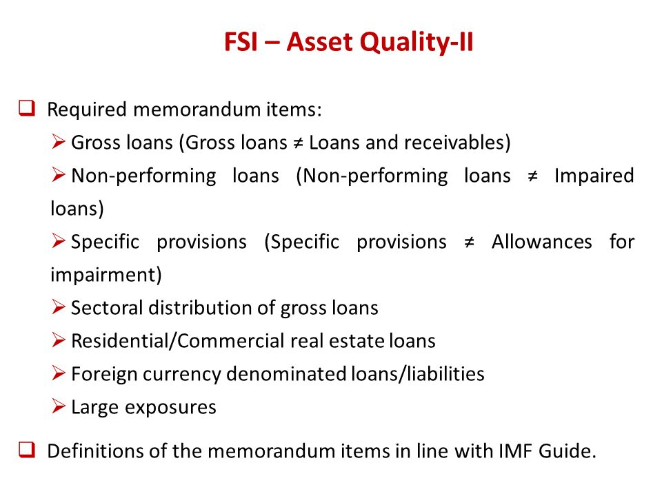 FSI – Asset Quality-II Required memorandum items: Gross loans (Gross loans Loans and receivables) Non-performing loans (Non-performing loans Impaired loans) Specific provisions (Specific provisions Allowances for impairment) Sectoral distribution of gross loans Residential/Commercial real estate loans Foreign currency denominated loans/liabilities Large exposures Definitions of the memorandum items in line with IMF Guide.