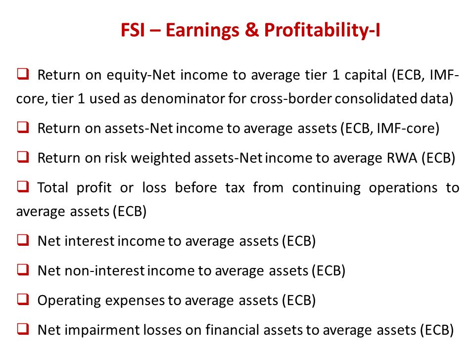 FSI – Earnings & Profitability-I Return on equity-Net income to average tier 1 capital (ECB, IMF- core, tier 1 used as denominator for cross-border consolidated data) Return on assets-Net income to average assets (ECB, IMF-core) Return on risk weighted assets-Net income to average RWA (ECB) Total profit or loss before tax from continuing operations to average assets (ECB) Net interest income to average assets (ECB) Net non-interest income to average assets (ECB) Operating expenses to average assets (ECB) Net impairment losses on financial assets to average assets (ECB)