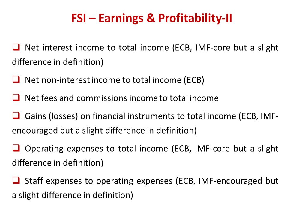 FSI – Earnings & Profitability-II Net interest income to total income (ECB, IMF-core but a slight difference in definition) Net non-interest income to total income (ECB) Net fees and commissions income to total income Gains (losses) on financial instruments to total income (ECB, IMF- encouraged but a slight difference in definition) Operating expenses to total income (ECB, IMF-core but a slight difference in definition) Staff expenses to operating expenses (ECB, IMF-encouraged but a slight difference in definition)