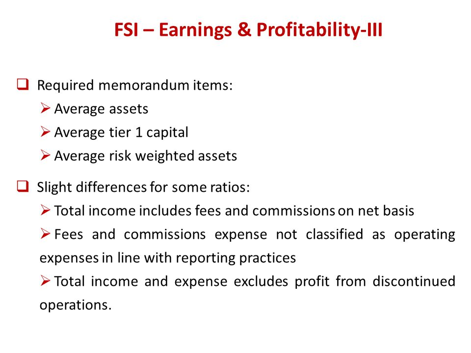 FSI – Earnings & Profitability-III Required memorandum items: Average assets Average tier 1 capital Average risk weighted assets Slight differences for some ratios: Total income includes fees and commissions on net basis Fees and commissions expense not classified as operating expenses in line with reporting practices Total income and expense excludes profit from discontinued operations.