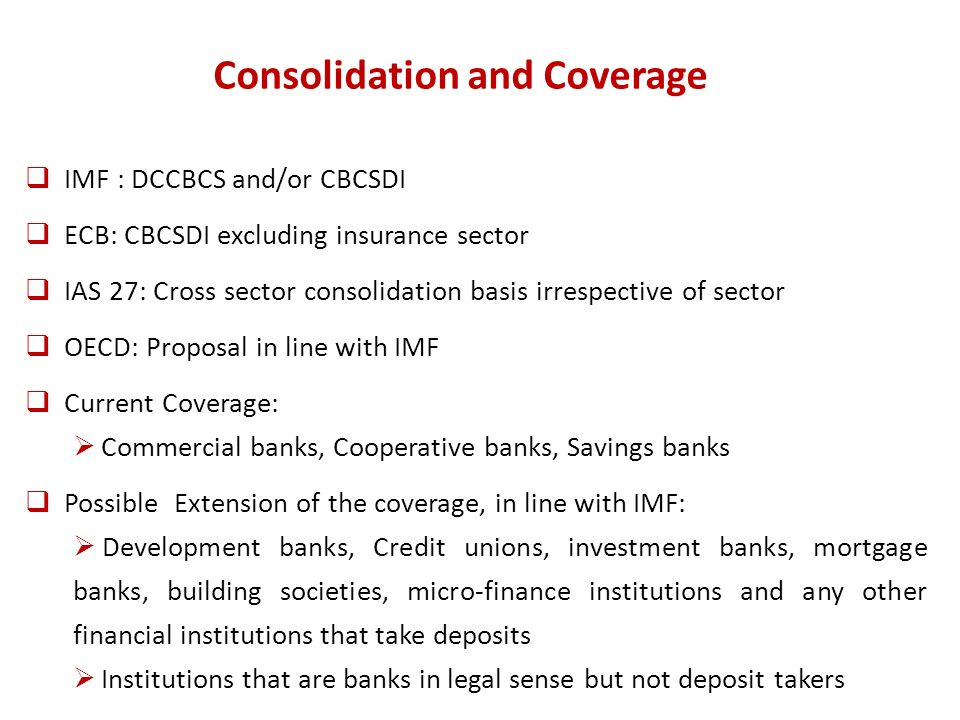 Consolidation and Coverage IMF : DCCBCS and/or CBCSDI ECB: CBCSDI excluding insurance sector IAS 27: Cross sector consolidation basis irrespective of sector OECD: Proposal in line with IMF Current Coverage: Commercial banks, Cooperative banks, Savings banks Possible Extension of the coverage, in line with IMF: Development banks, Credit unions, investment banks, mortgage banks, building societies, micro-finance institutions and any other financial institutions that take deposits Institutions that are banks in legal sense but not deposit takers