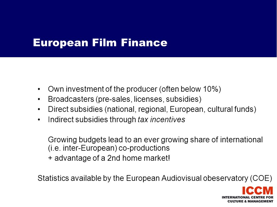 European Film Finance Own investment of the producer (often below 10%) Broadcasters (pre-sales, licenses, subsidies) Direct subsidies (national, regional, European, cultural funds) Indirect subsidies through tax incentives Growing budgets lead to an ever growing share of international (i.e.