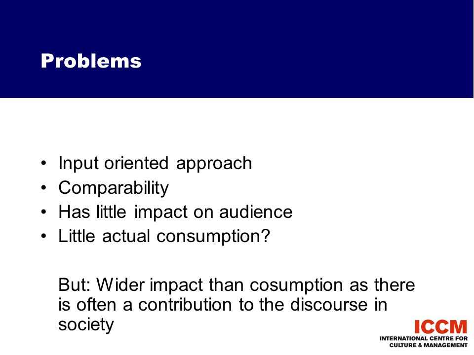 Problems Input oriented approach Comparability Has little impact on audience Little actual consumption.
