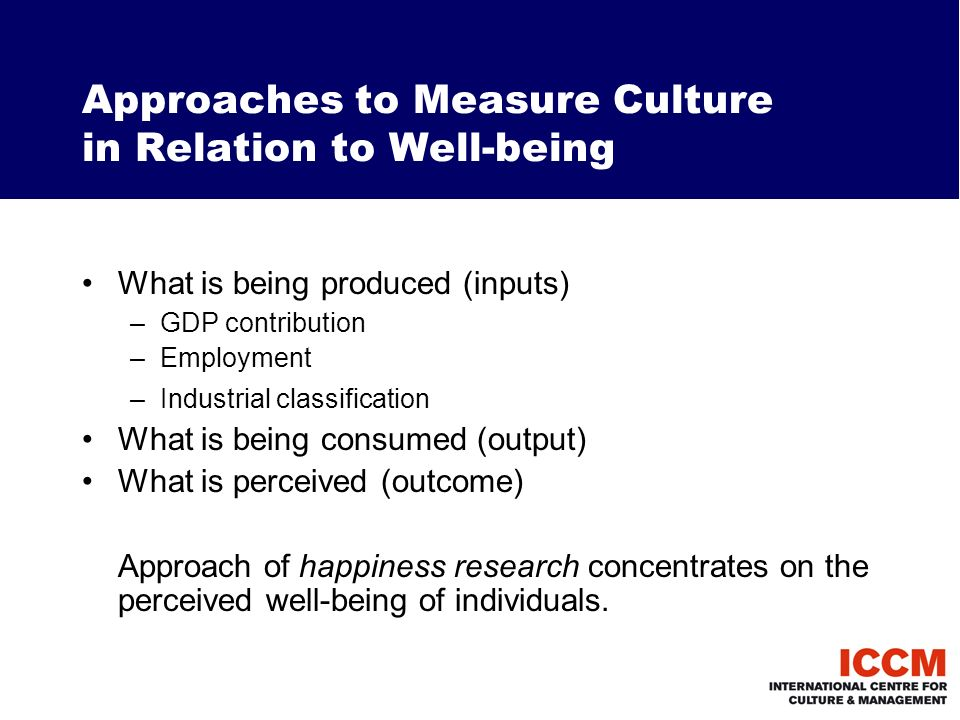Approaches to Measure Culture in Relation to Well-being What is being produced (inputs) –GDP contribution –Employment –Industrial classification What is being consumed (output) What is perceived (outcome) Approach of happiness research concentrates on the perceived well-being of individuals.