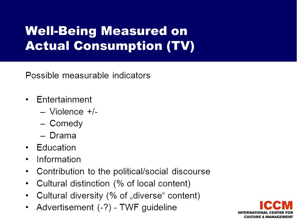 Well-Being Measured on Actual Consumption (TV) Possible measurable indicators Entertainment –Violence +/- –Comedy –Drama Education Information Contribution to the political/social discourse Cultural distinction (% of local content) Cultural diversity (% of diverse content) Advertisement (- ) - TWF guideline
