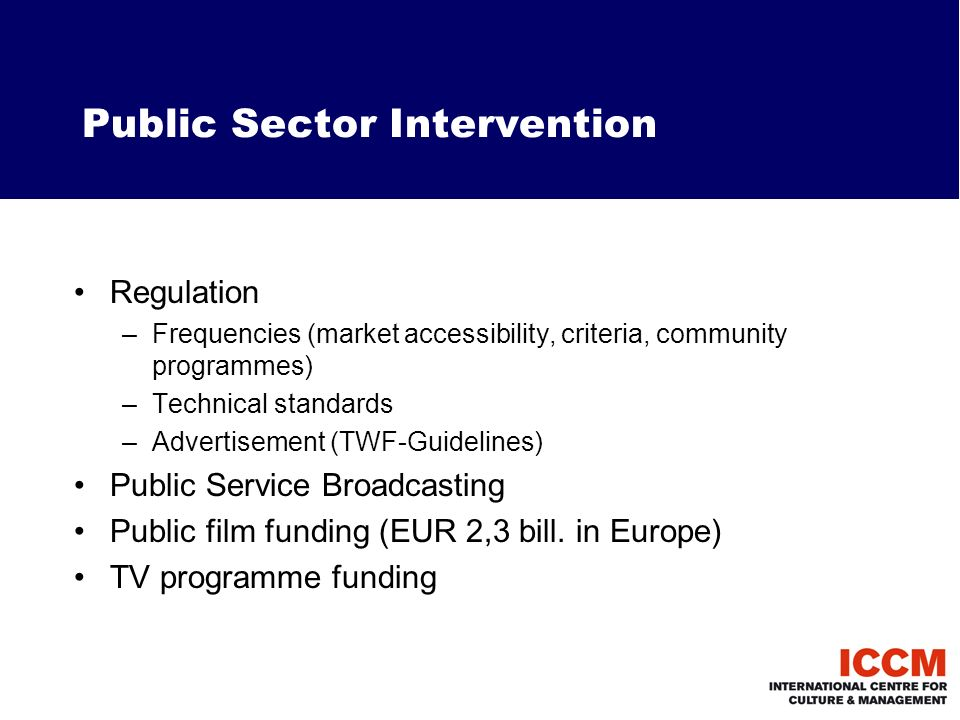 Public Sector Intervention Regulation –Frequencies (market accessibility, criteria, community programmes) –Technical standards –Advertisement (TWF-Guidelines) Public Service Broadcasting Public film funding (EUR 2,3 bill.