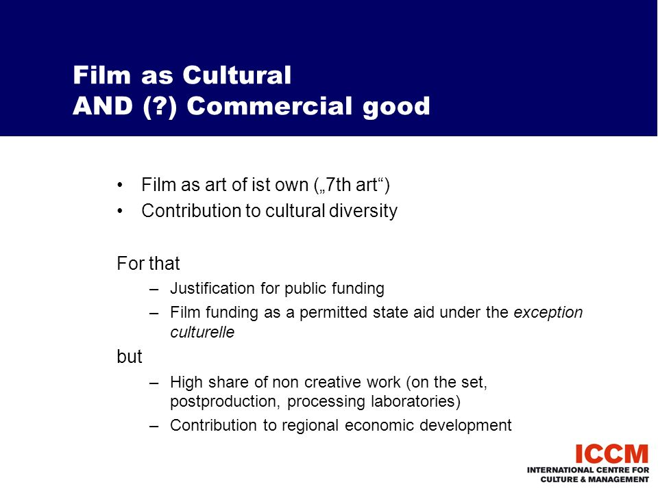 Film as Cultural AND ( ) Commercial good Film as art of ist own (7th art) Contribution to cultural diversity For that –Justification for public funding –Film funding as a permitted state aid under the exception culturelle but –High share of non creative work (on the set, postproduction, processing laboratories) –Contribution to regional economic development