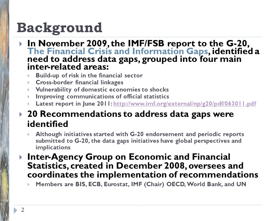 Background 2 In November 2009, the IMF/FSB report to the G-20, The Financial Crisis and Information Gaps, identified a need to address data gaps, grou