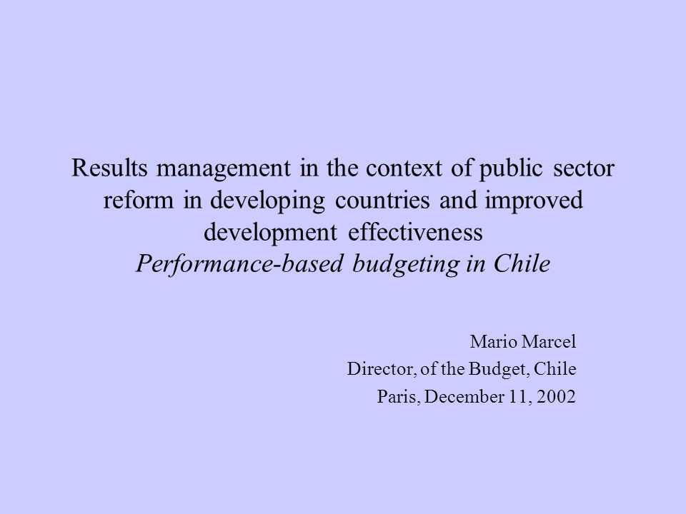 Results management in the context of public sector reform in developing countries and improved development effectiveness Performance-based budgeting in Chile Mario Marcel Director, of the Budget, Chile Paris, December 11, 2002