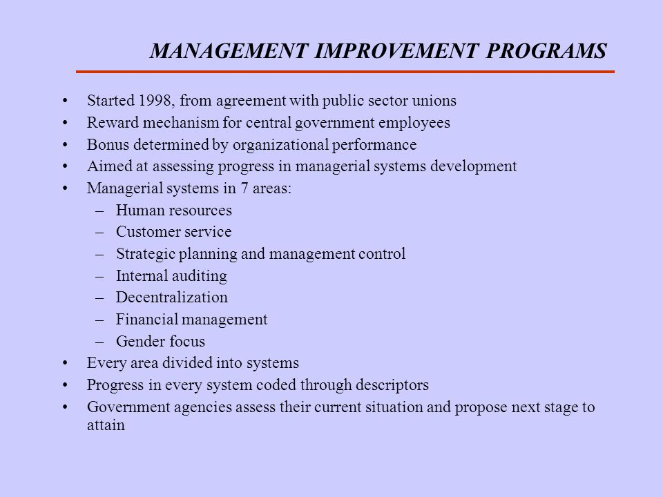 MANAGEMENT IMPROVEMENT PROGRAMS Started 1998, from agreement with public sector unions Reward mechanism for central government employees Bonus determined by organizational performance Aimed at assessing progress in managerial systems development Managerial systems in 7 areas: –Human resources –Customer service –Strategic planning and management control –Internal auditing –Decentralization –Financial management –Gender focus Every area divided into systems Progress in every system coded through descriptors Government agencies assess their current situation and propose next stage to attain