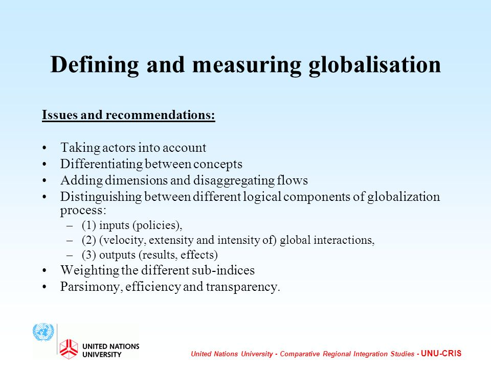 United Nations University - Comparative Regional Integration Studies - UNU-CRIS Defining and measuring globalisation Issues and recommendations: Taking actors into account Differentiating between concepts Adding dimensions and disaggregating flows Distinguishing between different logical components of globalization process: –(1) inputs (policies), –(2) (velocity, extensity and intensity of) global interactions, –(3) outputs (results, effects) Weighting the different sub-indices Parsimony, efficiency and transparency.