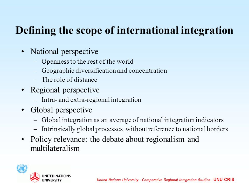 United Nations University - Comparative Regional Integration Studies - UNU-CRIS Defining the scope of international integration National perspective –Openness to the rest of the world –Geographic diversification and concentration –The role of distance Regional perspective –Intra- and extra-regional integration Global perspective –Global integration as an average of national integration indicators –Intrinsically global processes, without reference to national borders Policy relevance: the debate about regionalism and multilateralism