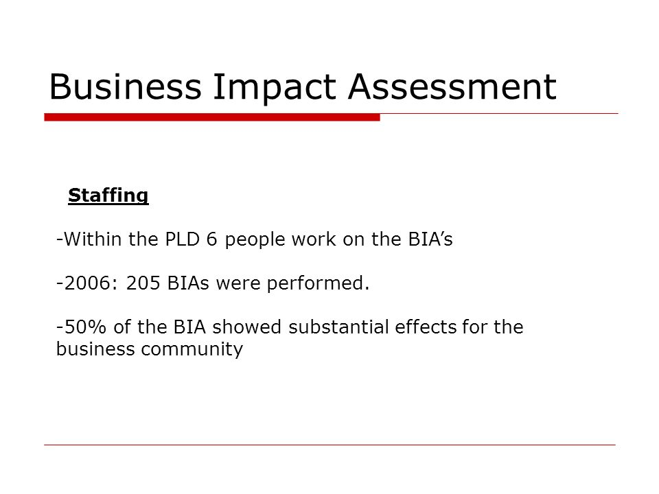 Business Impact Assessment Staffing -Within the PLD 6 people work on the BIAs -2006: 205 BIAs were performed. -50% of the BIA showed substantial effec