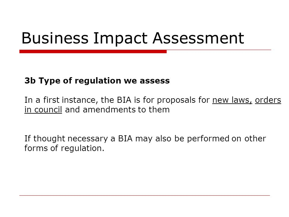 Business Impact Assessment 3b Type of regulation we assess In a first instance, the BIA is for proposals for new laws, orders in council and amendments to them If thought necessary a BIA may also be performed on other forms of regulation.