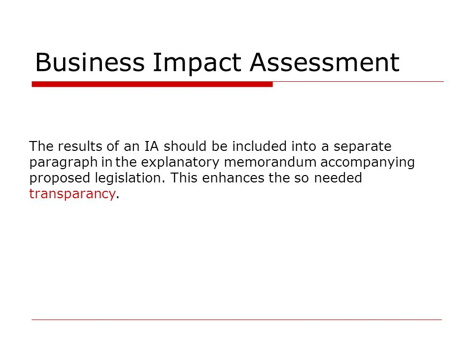 Business Impact Assessment The results of an IA should be included into a separate paragraph in the explanatory memorandum accompanying proposed legislation.