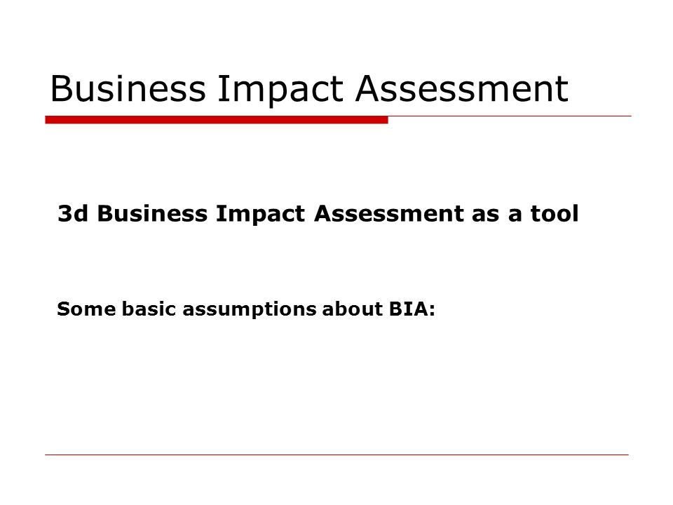 Business Impact Assessment 3d Business Impact Assessment as a tool Some basic assumptions about BIA: