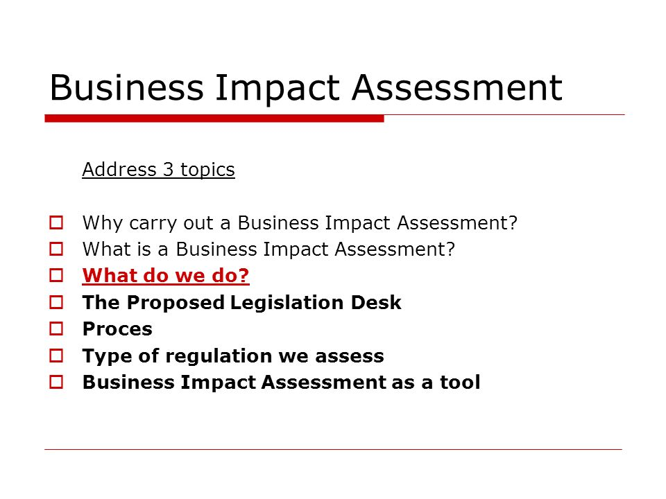 Address 3 topics Why carry out a Business Impact Assessment? What is a Business Impact Assessment? What do we do? The Proposed Legislation Desk Proces