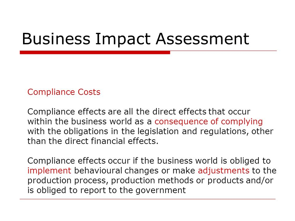 Business Impact Assessment Compliance Costs Compliance effects are all the direct effects that occur within the business world as a consequence of complying with the obligations in the legislation and regulations, other than the direct financial effects.