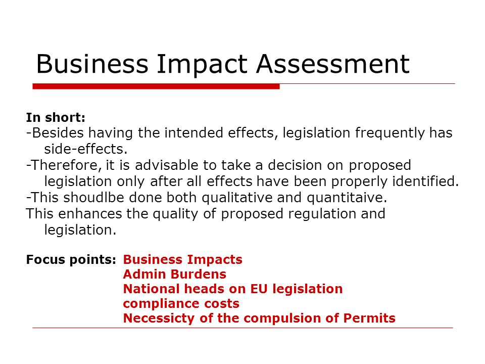 Business Impact Assessment In short: -Besides having the intended effects, legislation frequently has side-effects. -Therefore, it is advisable to tak