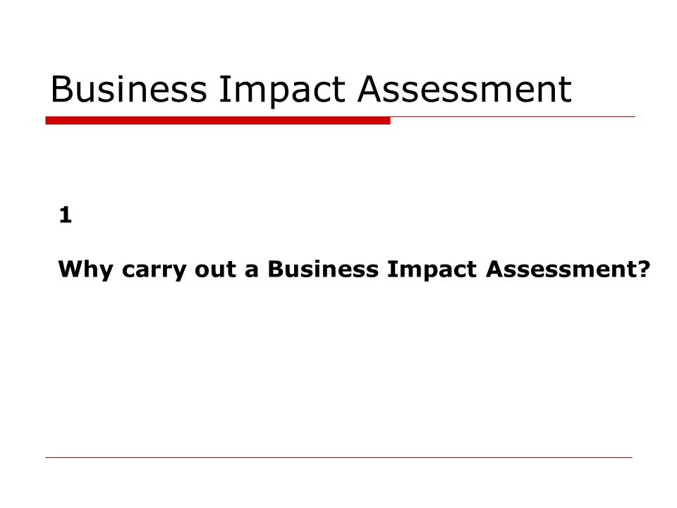 Business Impact Assessment 1 Why carry out a Business Impact Assessment?
