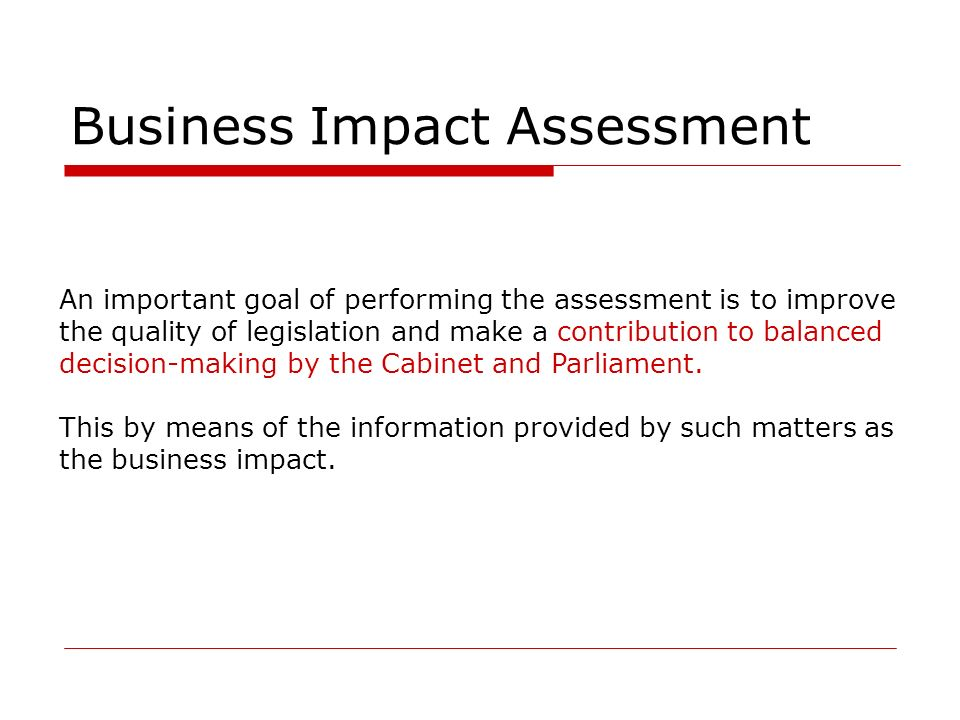 Business Impact Assessment An important goal of performing the assessment is to improve the quality of legislation and make a contribution to balanced decision-making by the Cabinet and Parliament.
