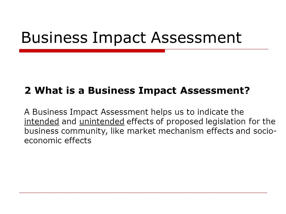 Business Impact Assessment 2 What is a Business Impact Assessment? A Business Impact Assessment helps us to indicate the intended and unintended effec
