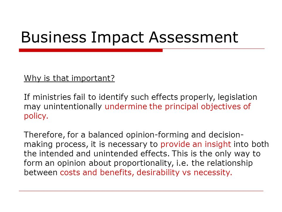Business Impact Assessment Why is that important? If ministries fail to identify such effects properly, legislation may unintentionally undermine the