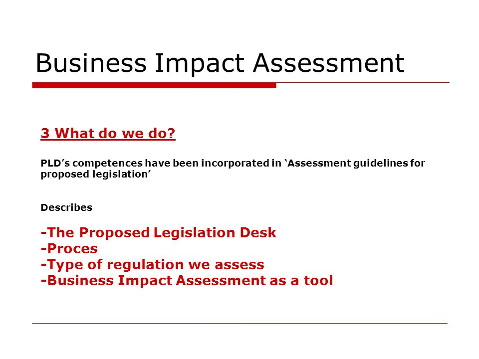 Business Impact Assessment 3 What do we do? PLDs competences have been incorporated in Assessment guidelines for proposed legislation Describes -The P