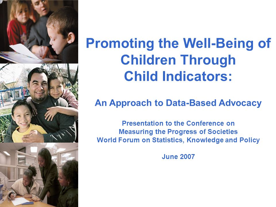 Promoting the Well-Being of Children Through Child Indicators: An Approach to Data-Based Advocacy Presentation to the Conference on Measuring the Progress of Societies World Forum on Statistics, Knowledge and Policy June 2007