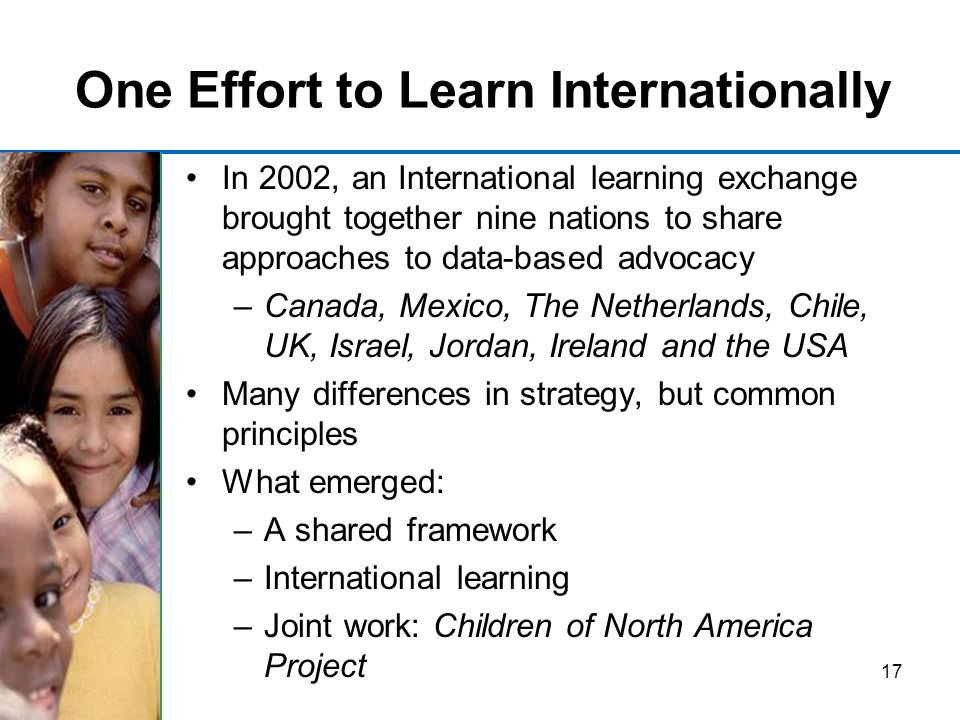 17 One Effort to Learn Internationally In 2002, an International learning exchange brought together nine nations to share approaches to data-based advocacy –Canada, Mexico, The Netherlands, Chile, UK, Israel, Jordan, Ireland and the USA Many differences in strategy, but common principles What emerged: –A shared framework –International learning –Joint work: Children of North America Project