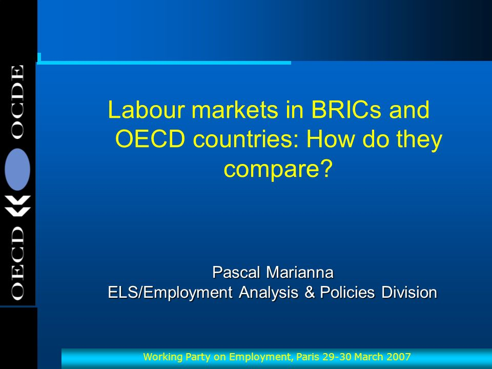 OECD-OCDE Working Party on Employment, Paris 29-30 March 2007 Pascal Marianna ELS/Employment Analysis & Policies Division Labour markets in BRICs and OECD countries: How do they compare