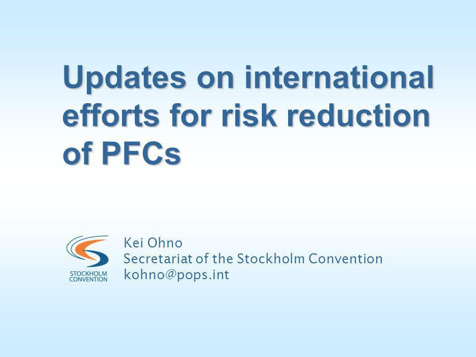 Updates on international efforts for risk reduction of PFCs Kei Ohno Secretariat of the Stockholm Convention kohno@pops.int