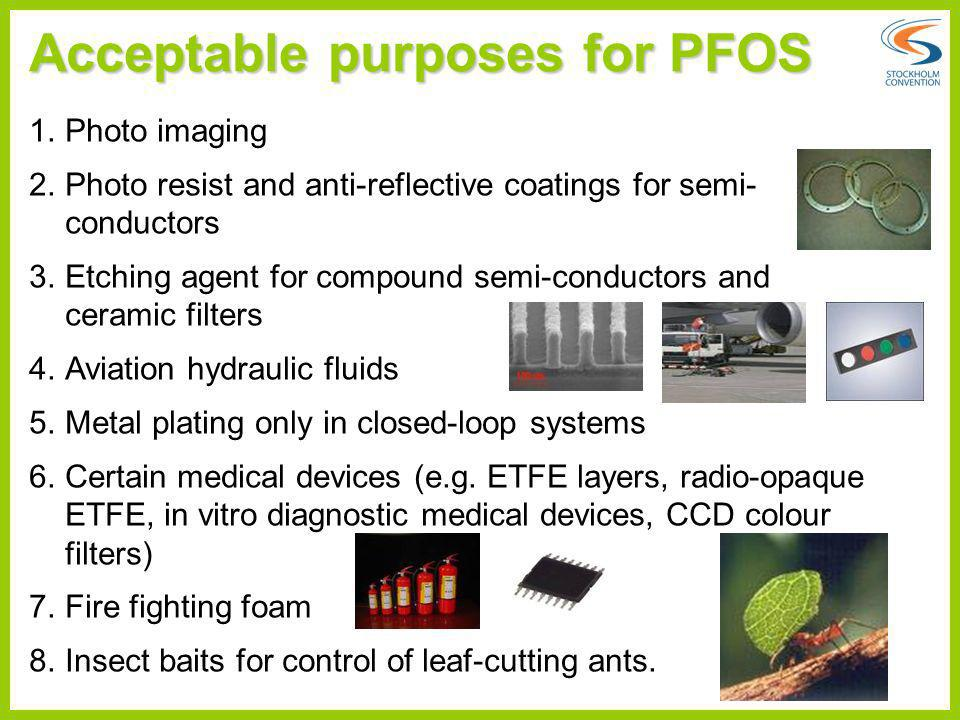 Acceptable purposes for PFOS 1.Photo imaging 2.Photo resist and anti-reflective coatings for semi- conductors 3.Etching agent for compound semi-conduc