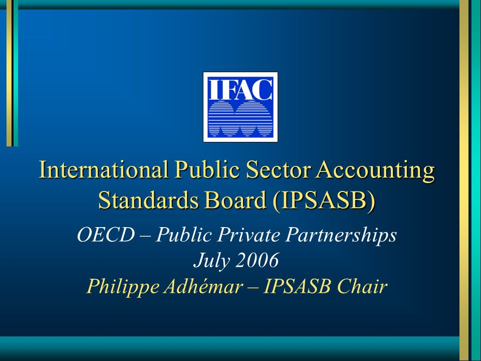 International Public Sector Accounting Standards Board (IPSASB) OECD – Public Private Partnerships July 2006 Philippe Adhémar – IPSASB Chair