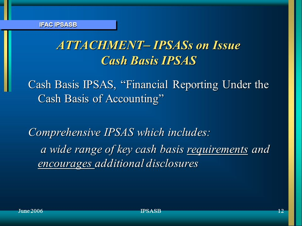 IFAC IPSASB June 200612IPSASB ATTACHMENT – IPSASs on Issue Cash Basis IPSAS Cash Basis IPSAS, Financial Reporting Under the Cash Basis of Accounting Comprehensive IPSAS which includes: a wide range of key cash basis requirements and encourages additional disclosures a wide range of key cash basis requirements and encourages additional disclosures