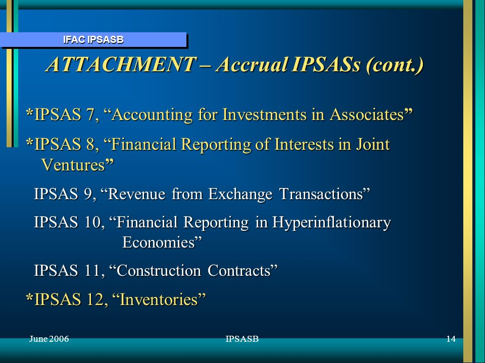 IFAC IPSASB June 200614IPSASB ATTACHMENT – Accrual IPSASs (cont.) *IPSAS 7, Accounting for Investments in Associates *IPSAS 8, Financial Reporting of Interests in Joint Ventures IPSAS 9, Revenue from Exchange Transactions IPSAS 9, Revenue from Exchange Transactions IPSAS 10, Financial Reporting in Hyperinflationary Economies IPSAS 10, Financial Reporting in Hyperinflationary Economies IPSAS 11, Construction Contracts IPSAS 11, Construction Contracts *IPSAS 12, Inventories
