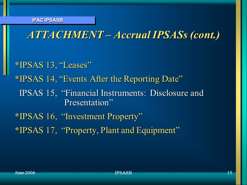 IFAC IPSASB June 200615IPSASB ATTACHMENT – Accrual IPSASs (cont.) *IPSAS 13, Leases *IPSAS 14, Events After the Reporting Date IPSAS 15, Financial Instruments: Disclosure and Presentation IPSAS 15, Financial Instruments: Disclosure and Presentation *IPSAS 16, Investment Property *IPSAS 17, Property, Plant and Equipment