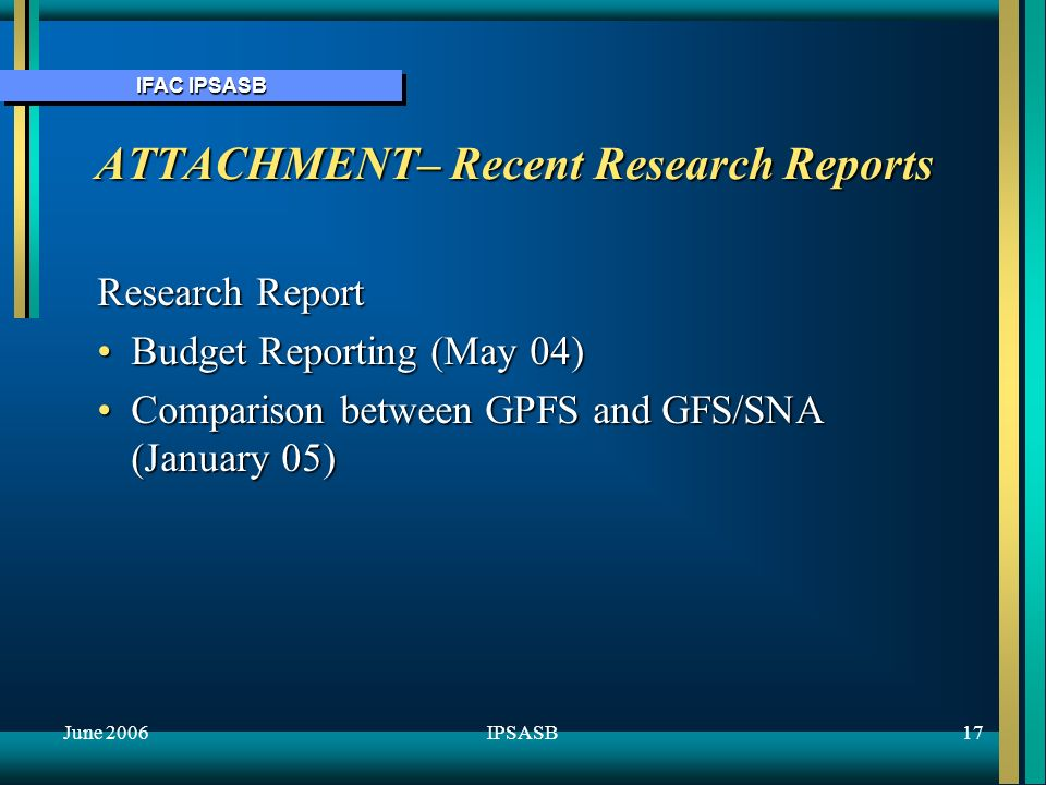 IFAC IPSASB June 200617IPSASB ATTACHMENT– Recent Research Reports Research Report Budget Reporting (May 04)Budget Reporting (May 04) Comparison between GPFS and GFS/SNA (January 05)Comparison between GPFS and GFS/SNA (January 05)