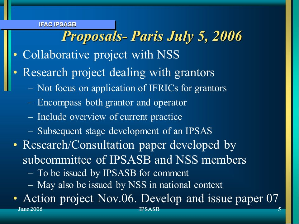 IFAC IPSASB June 20065IPSASB Proposals- Paris July 5, 2006 Collaborative project with NSS Research project dealing with grantors – –Not focus on application of IFRICs for grantors – –Encompass both grantor and operator – –Include overview of current practice – –Subsequent stage development of an IPSAS Research/Consultation paper developed by subcommittee of IPSASB and NSS members – –To be issued by IPSASB for comment – –May also be issued by NSS in national context Action project Nov.06.