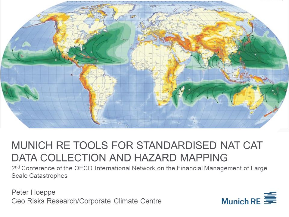 MUNICH RE TOOLS FOR STANDARDISED NAT CAT DATA COLLECTION AND HAZARD MAPPING Peter Hoeppe Geo Risks Research/Corporate Climate Centre 2 nd Conference o