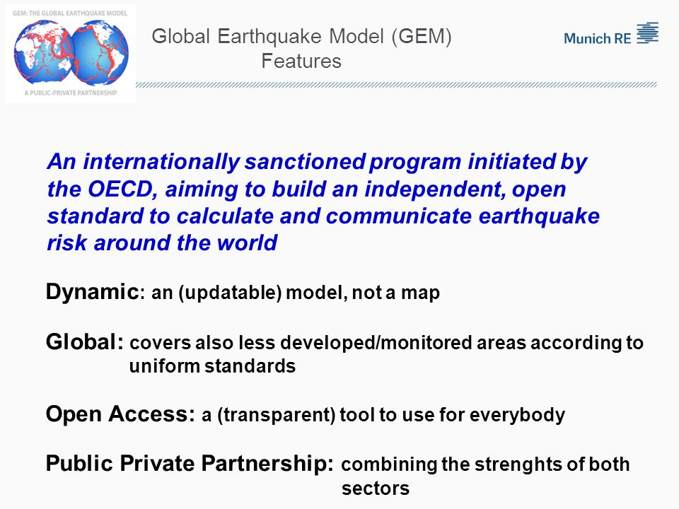 Global Earthquake Model (GEM) Features Dynamic : an (updatable) model, not a map Global: covers also less developed/monitored areas according to unifo