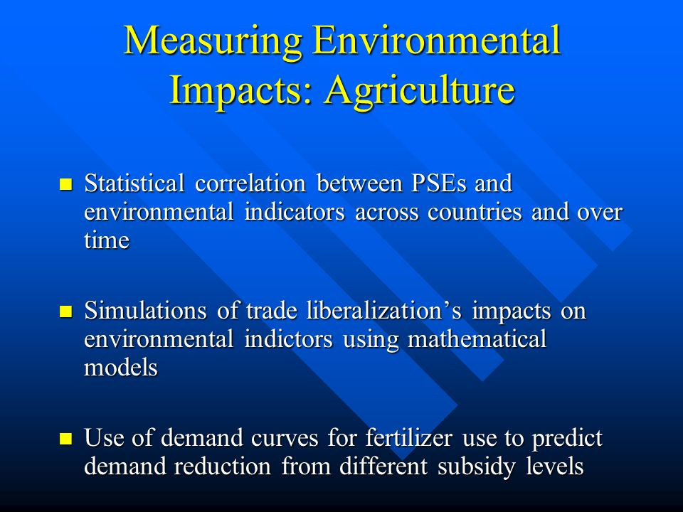 Measuring Environmental Impacts: Agriculture Statistical correlation between PSEs and environmental indicators across countries and over time Statistical correlation between PSEs and environmental indicators across countries and over time Simulations of trade liberalizations impacts on environmental indictors using mathematical models Simulations of trade liberalizations impacts on environmental indictors using mathematical models Use of demand curves for fertilizer use to predict demand reduction from different subsidy levels Use of demand curves for fertilizer use to predict demand reduction from different subsidy levels
