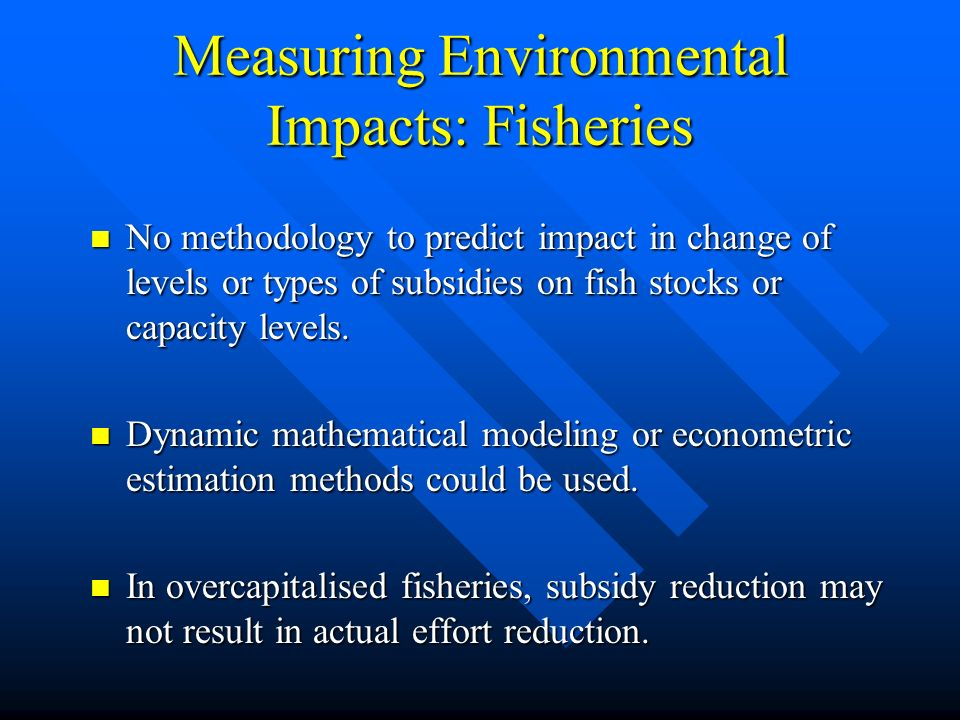 Measuring Environmental Impacts: Fisheries No methodology to predict impact in change of levels or types of subsidies on fish stocks or capacity levels.